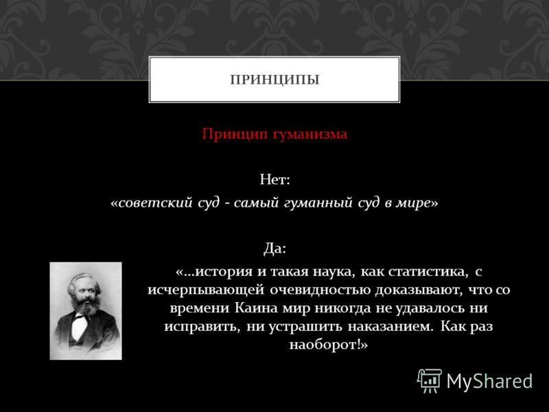 Принцип гуманизма Нет : « советский суд - самый гуманный суд в мире » Да : «… история и такая наука, как статистика, с исчерпывающей очевидностью доказывают, что со времени Каина мир никогда не удавалось ни исправить, ни устрашить наказанием. Как раз