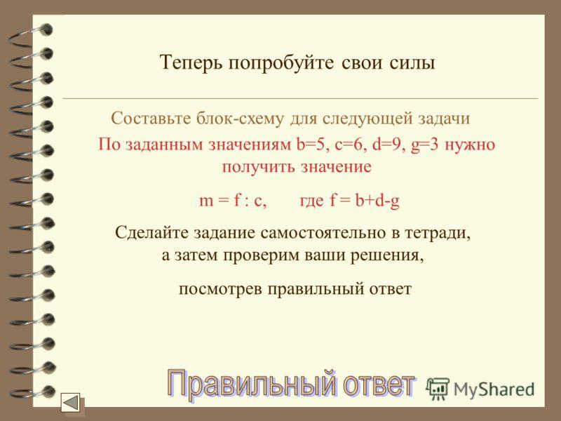 Теперь попробуйте свои силы Составьте блок-схему для следующей задачи По заданным значениям b=5, c=6, d=9, g=3 нужно получить значение m = f : c, где f = b+d-g Сделайте задание самостоятельно в тетради, а затем проверим ваши решения, посмотрев правил