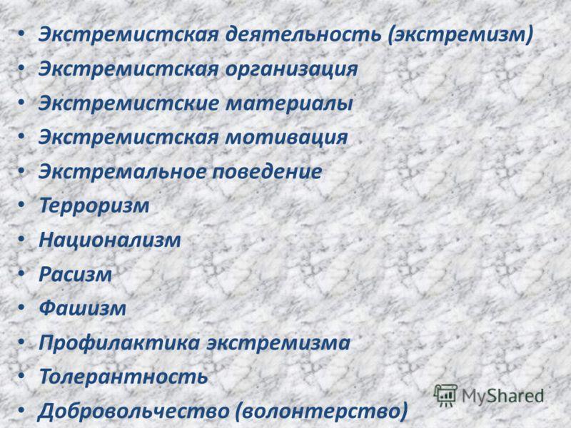 Экстремистская деятельность (экстремизм) Экстремистская организация Экстремистские материалы Экстремистская мотивация Экстремальное поведение Терроризм Национализм Расизм Фашизм Профилактика экстремизма Толерантность Добровольчество (волонтерство)