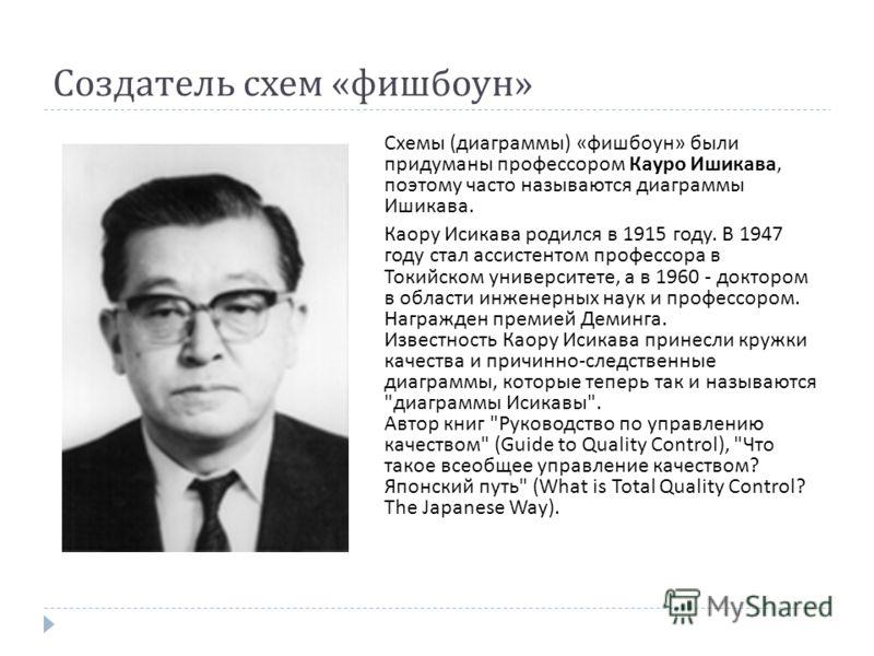 Создатель схем « фишбоун » Схемы ( диаграммы ) « фишбоун » были придуманы профессором Кауро Ишикава, поэтому часто называются диаграммы Ишикава. Каору Исикава родился в 1915 году. В 1947 году стал ассистентом профессора в Токийском университете, а в