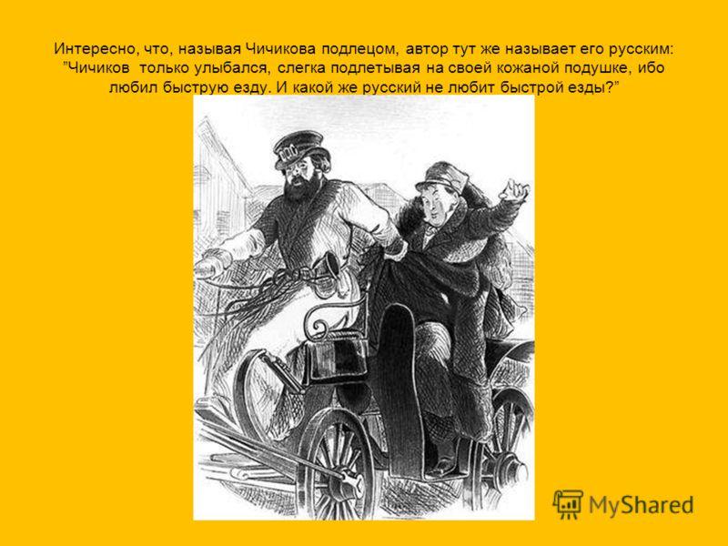Интересно, что, называя Чичикова подлецом, автор тут же называет его русским: Чичиков только улыбался, слегка подлетывая на своей кожаной подушке, ибо любил быструю езду. И какой же русский не любит быстрой езды?