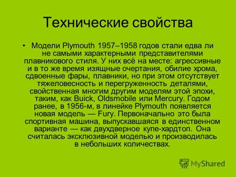 Технические свойства Модели Plymouth 1957–1958 годов стали едва ли не самыми характерными представителями плавникового стиля. У них всё на месте: агрессивные и в то же время изящные очертания, обилие хрома, сдвоенные фары, плавники, но при этом отсут