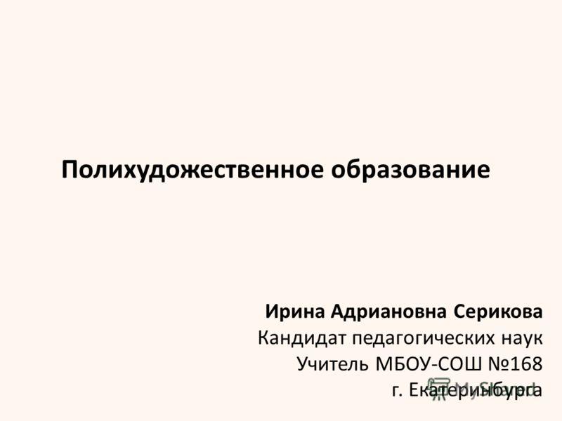 Ирина Адриановна Серикова Кандидат педагогических наук Учитель МБОУ-СОШ 168 г. Екатеринбурга Полихудожественное образование