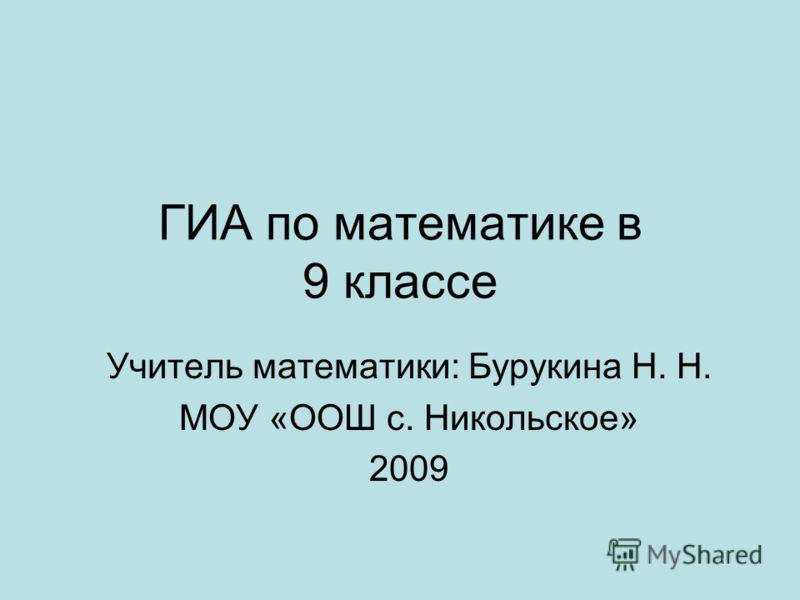 ГИА по математике в 9 классе Учитель математики: Бурукина Н. Н. МОУ «ООШ с. Никольское» 2009