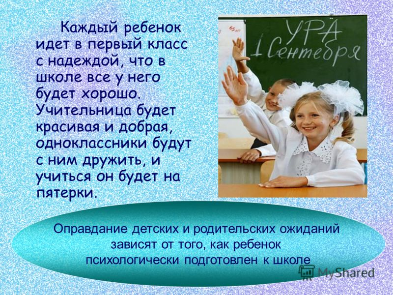Каждый ребенок идет в первый класс с надеждой, что в школе все у него будет хорошо. Учительница будет красивая и добрая, одноклассники будут с ним дружить, и учиться он будет на пятерки. Оправдание детских и родительских ожиданий зависят от того, как