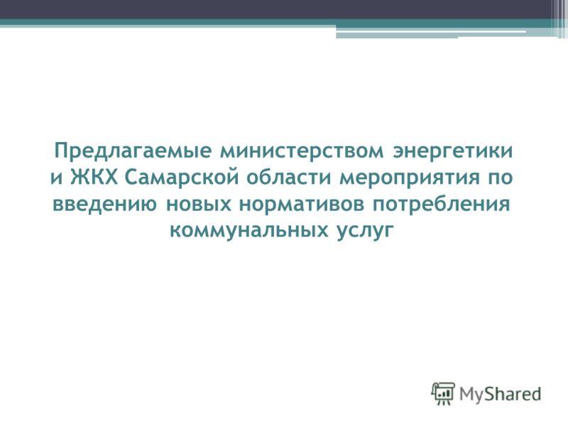 Предлагаемые министерством энергетики и ЖКХ Самарской области мероприятия по введению новых нормативов потребления коммунальных услуг