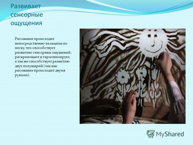 Развивает сенсорные ощущения Рисование происходит непосредственно пальцами по песку, что способствует развитию сенсорных ощущений, раскрепощает и гармонизирует, а так же способствует развитию двух полушарий (так как рисование происходит двумя руками)