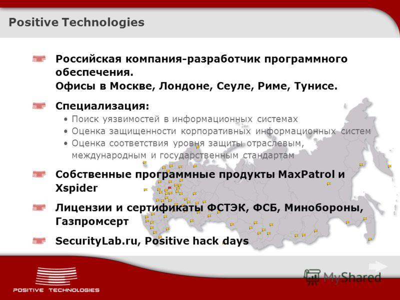 Positive Technologies Российская компания-разработчик программного обеспечения. Офисы в Москве, Лондоне, Сеуле, Риме, Тунисе. Специализация: Поиск уязвимостей в информационных системах Оценка защищенности корпоративных информационных систем Оценка со