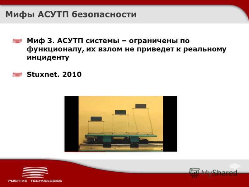 Мифы АСУТП безопасности Миф 3. АСУТП системы – ограничены по функционалу, их взлом не приведет к реальному инциденту Stuxnet. 2010
