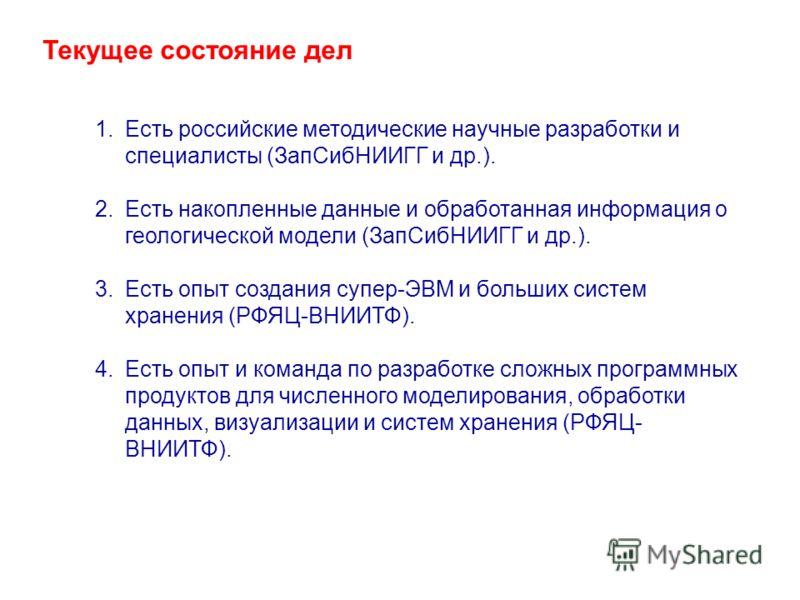 Текущее состояние дел 1.Есть российские методические научные разработки и специалисты (ЗапСибНИИГГ и др.). 2.Есть накопленные данные и обработанная информация о геологической модели (ЗапСибНИИГГ и др.). 3.Есть опыт создания супер-ЭВМ и больших систем