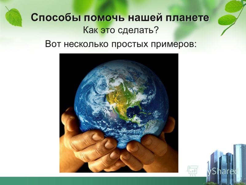Способы помочь нашей планете Как это сделать? Вот несколько простых примеров: