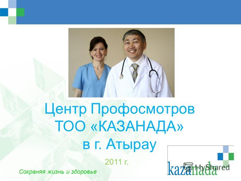 Центр Профосмотров ТОО «КАЗАНАДА» в г. Атырау 2011 г. Сохраняя жизнь и здоровье