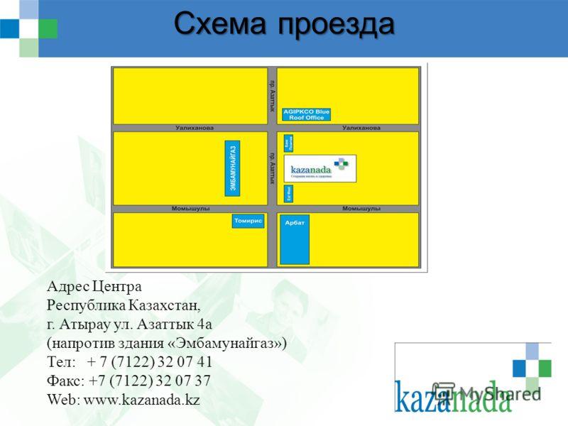 Схема проезда Адрес Центра Республика Казахстан, г. Атырау ул. Азаттык 4а (напротив здания «Эмбамунайгаз») Тел: + 7 (7122) 32 07 41 Факс: +7 (7122) 32 07 37 Web: www.kazanada.kz