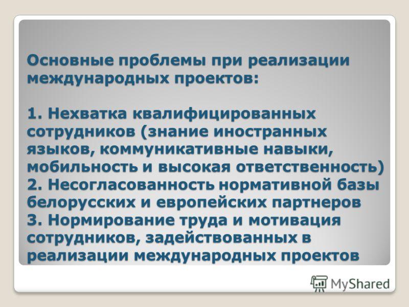 Основные проблемы при реализации международных проектов: 1. Нехватка квалифицированных сотрудников (знание иностранных языков, коммуникативные навыки, мобильность и высокая ответственность) 2. Несогласованность нормативной базы белорусских и европейс