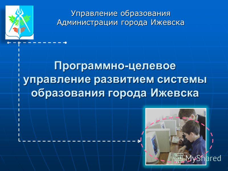 Программно-целевое управление развитием системы образования города Ижевска Управление образования Администрации города Ижевска