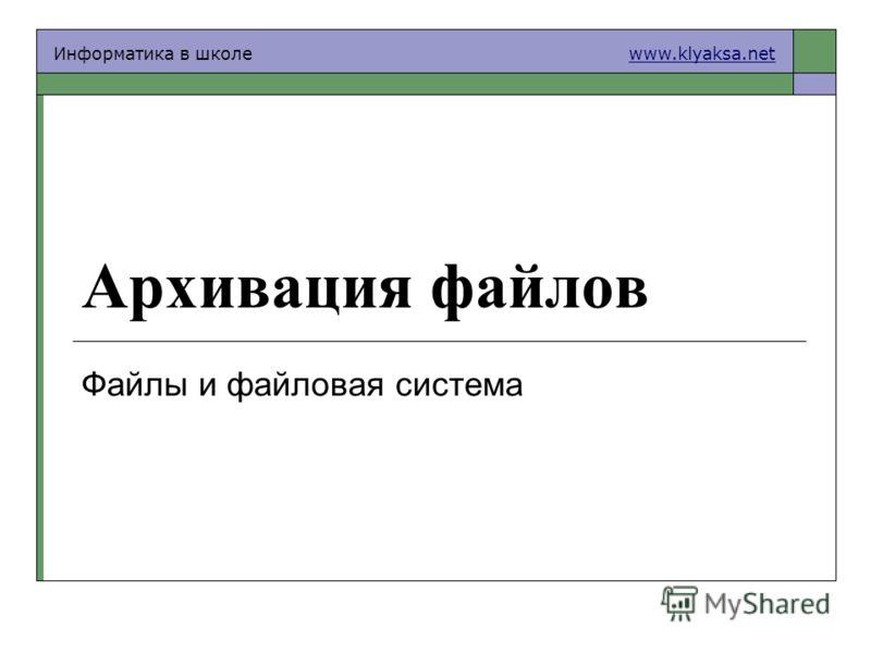 Информатика в школе www.klyaksa.netwww.klyaksa.net Архивация файлов Файлы и файловая система