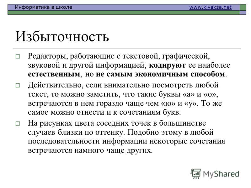 Информатика в школе www.klyaksa.netwww.klyaksa.net Избыточность Редакторы, работающие с текстовой, графической, звуковой и другой информацией, кодируют ее наиболее естественным, но не самым экономичным способом. Действительно, если внимательно посмот