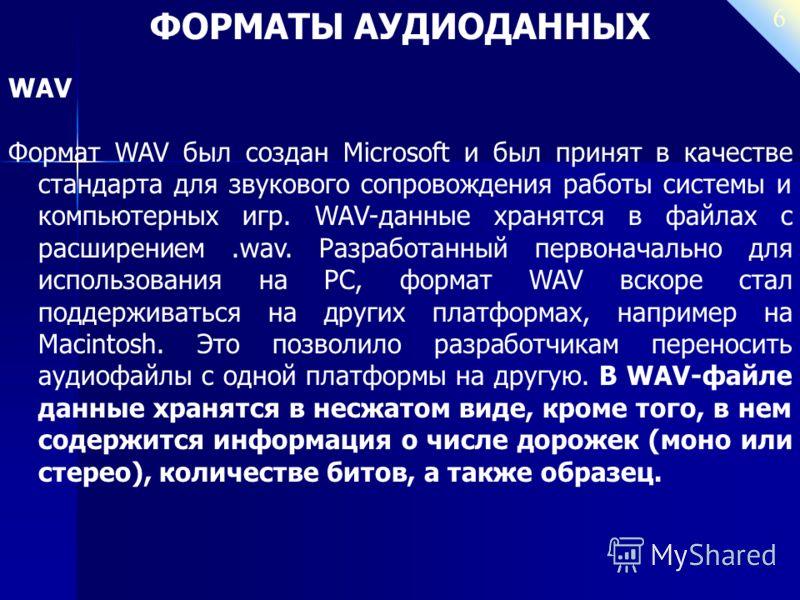 6 ФОРМАТЫ АУДИОДАННЫХ WAV Формат WAV был создан Microsoft и был принят в качестве стандарта для звукового сопровождения работы системы и компьютерных игр. WAV-данные хранятся в файлах с расширением.wav. Разработанный первоначально для использования н