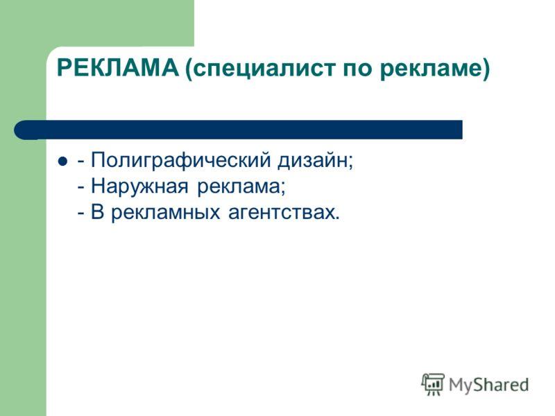 РЕКЛАМА (специалист по рекламе) - Полиграфический дизайн; - Наружная реклама; - В рекламных агентствах.