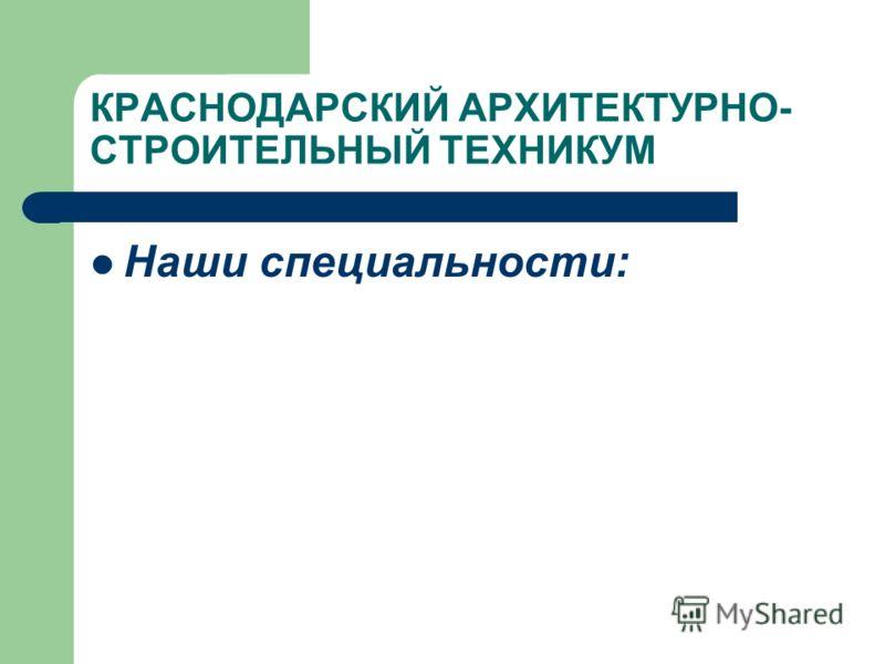 КРАСНОДАРСКИЙ АРХИТЕКТУРНО- СТРОИТЕЛЬНЫЙ ТЕХНИКУМ Наши специальности: