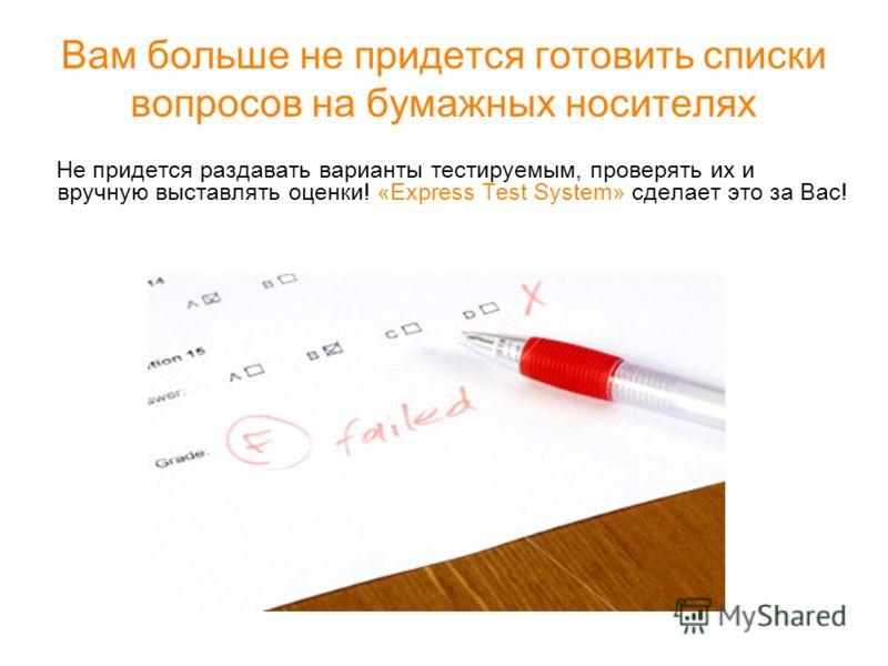 Вам больше не придется готовить списки вопросов на бумажных носителях Не придется раздавать варианты тестируемым, проверять их и вручную выставлять оценки! «Express Test System» сделает это за Вас!