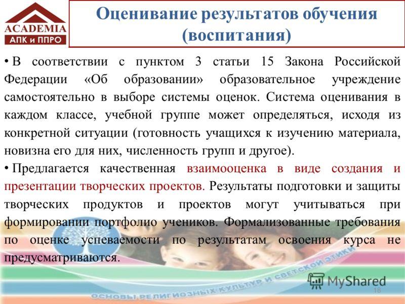 Оценивание результатов обучения (воспитания) В соответствии с пунктом 3 статьи 15 Закона Российской Федерации «Об образовании» образовательное учреждение самостоятельно в выборе системы оценок. Система оценивания в каждом классе, учебной группе может