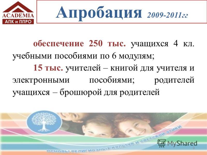 обеспечение 250 тыс. учащихся 4 кл. учебными пособиями по 6 модулям; 15 тыс. учителей – книгой для учителя и электронными пособиями; родителей учащихся – брошюрой для родителей 9 Апробация 2009-2011гг