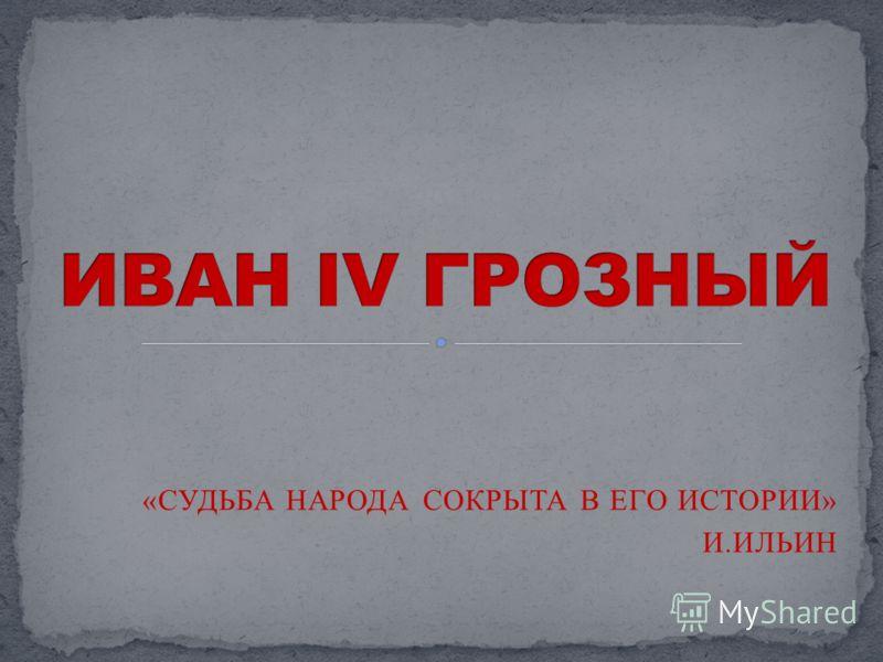 «СУДЬБА НАРОДА СОКРЫТА В ЕГО ИСТОРИИ» И.ИЛЬИН