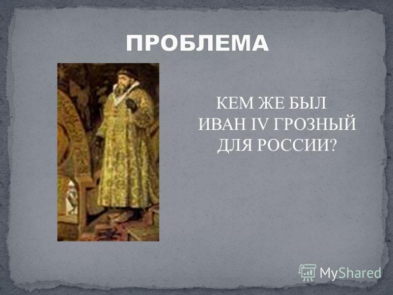 КЕМ ЖЕ БЫЛ ИВАН IV ГРОЗНЫЙ ДЛЯ РОССИИ?