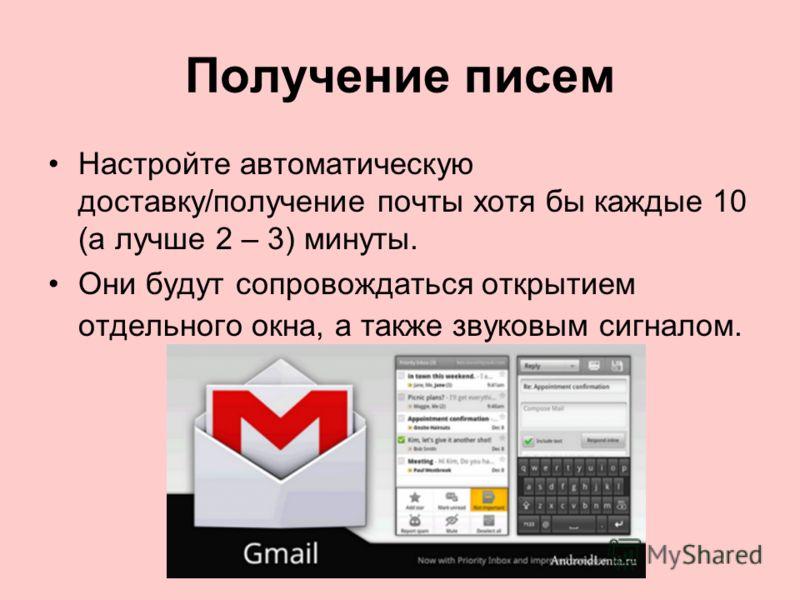 Получение писем Настройте автоматическую доставку/получение почты хотя бы каждые 10 (а лучше 2 – 3) минуты. Они будут сопровождаться открытием отдельного окна, а также звуковым сигналом.