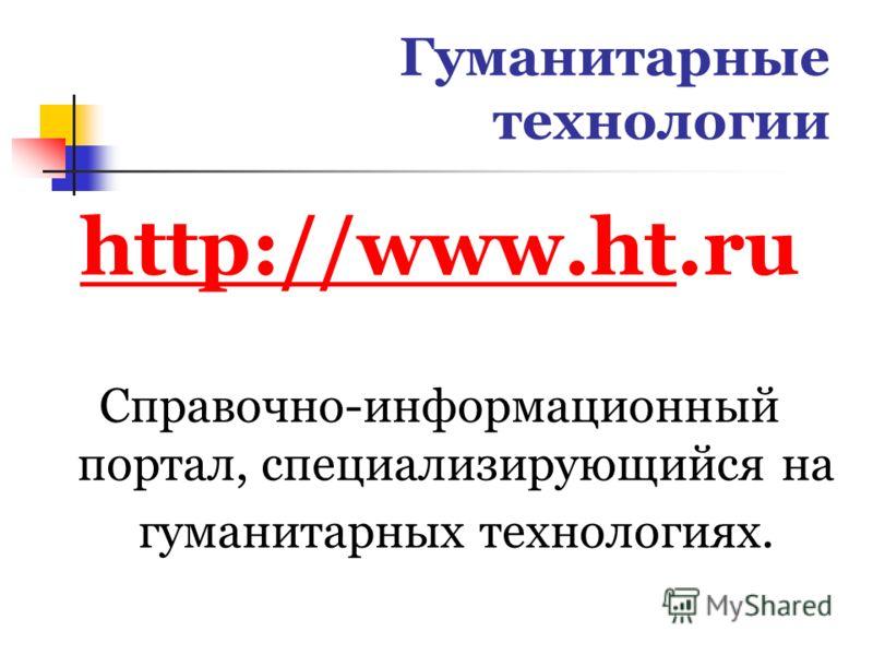 Гуманитарные технологии http://www.hthttp://www.ht.ru Справочно-информационный портал, специализирующийся на гуманитарных технологиях.