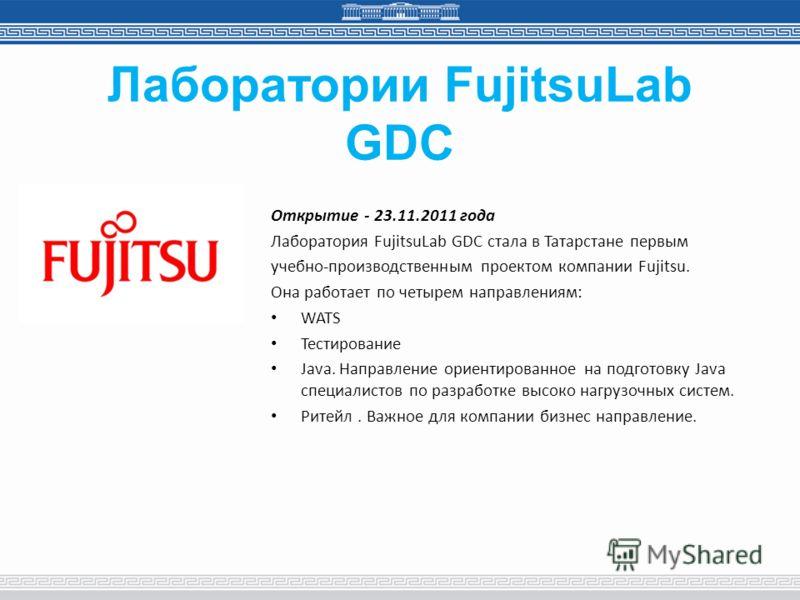 Лаборатории FujitsuLab GDC Открытие - 23.11.2011 года Лаборатория FujitsuLab GDC стала в Татарстане первым учебно-производственным проектом компании Fujitsu. Она работает по четырем направлениям: WATS Тестирование Java. Направление ориентированное на