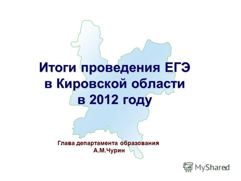 1 Итоги проведения ЕГЭ в Кировской области в 2012 году Глава департамента образования А.М.Чурин А.М.Чурин
