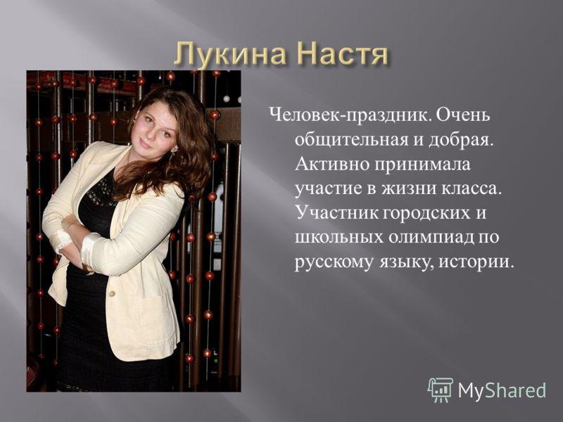 Человек - праздник. Очень общительная и добрая. Активно принимала участие в жизни класса. Участник городских и школьных олимпиад по русскому языку, истории.