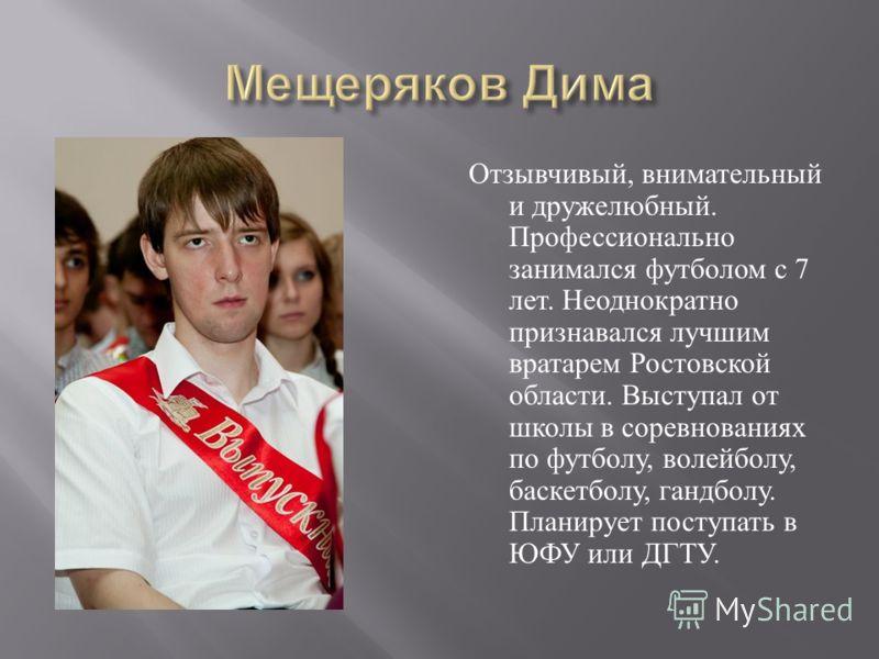 Отзывчивый, внимательный и дружелюбный. Профессионально занимался футболом с 7 лет. Неоднократно признавался лучшим вратарем Ростовской области. Выступал от школы в соревнованиях по футболу, волейболу, баскетболу, гандболу. Планирует поступать в ЮФУ
