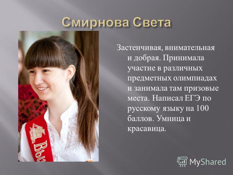 Застенчивая, внимательная и добрая. Принимала участие в различных предметных олимпиадах и занимала там призовые места. Написал ЕГЭ по русскому языку на 100 баллов. Умница и красавица.