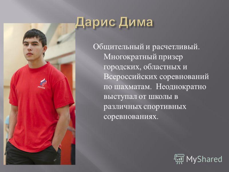 Общительный и расчетливый. Многократный призер городских, областных и Всероссийских соревнований по шахматам. Неоднократно выступал от школы в различных спортивных соревнованиях.