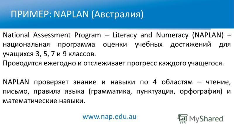 ПРИМЕР: NAPLAN (Австралия) National Assessment Program – Literacy and Numeracy (NAPLAN) – национальная программа оценки учебных достижений для учащихся 3, 5, 7 и 9 классов. Проводится ежегодно и отслеживает прогресс каждого учащегося. NAPLAN проверяе