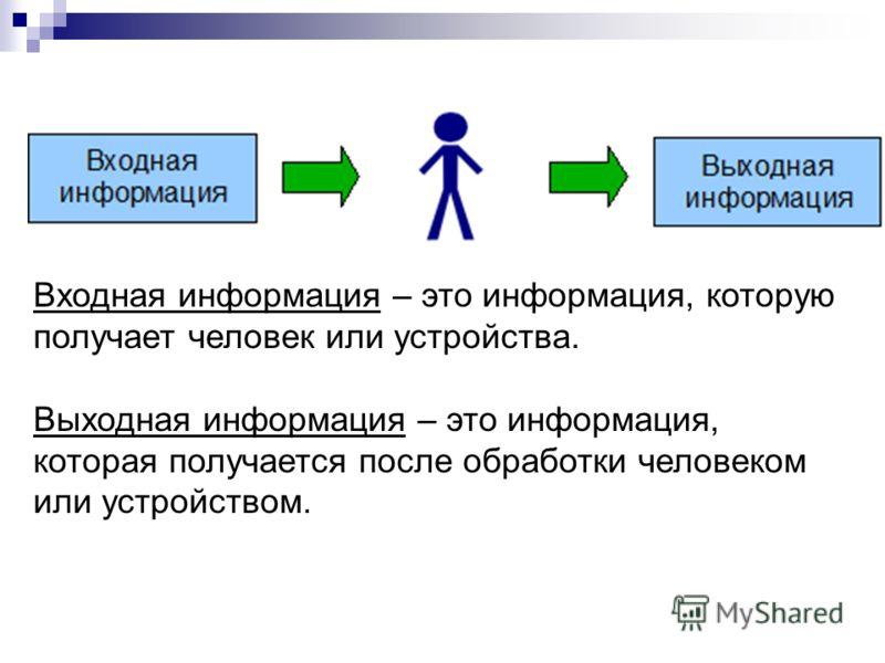Входная информация – это информация, которую получает человек или устройства. Выходная информация – это информация, которая получается после обработки человеком или устройством.