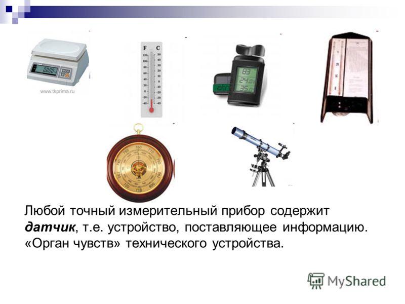 Любой точный измерительный прибор содержит датчик, т.е. устройство, поставляющее информацию. «Орган чувств» технического устройства.