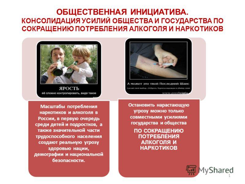 ОБЩЕСТВЕННАЯ ИНИЦИАТИВА. КОНСОЛИДАЦИЯ УСИЛИЙ ОБЩЕСТВА И ГОСУДАРСТВА ПО СОКРАЩЕНИЮ ПОТРЕБЛЕНИЯ АЛКОГОЛЯ И НАРКОТИКОВ Масштабы потребления наркотиков и алкоголя в России, в первую очередь среди детей и подростков, а также значительной части трудоспособ