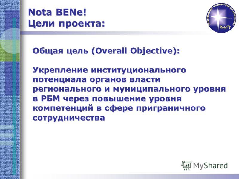 Общая цель (Overall Objective): Укрепление институционального потенциала органов власти регионального и муниципального уровня в РБМ через повышение уровня компетенций в сфере приграничного сотрудничества Nota BENe! Цели проекта: