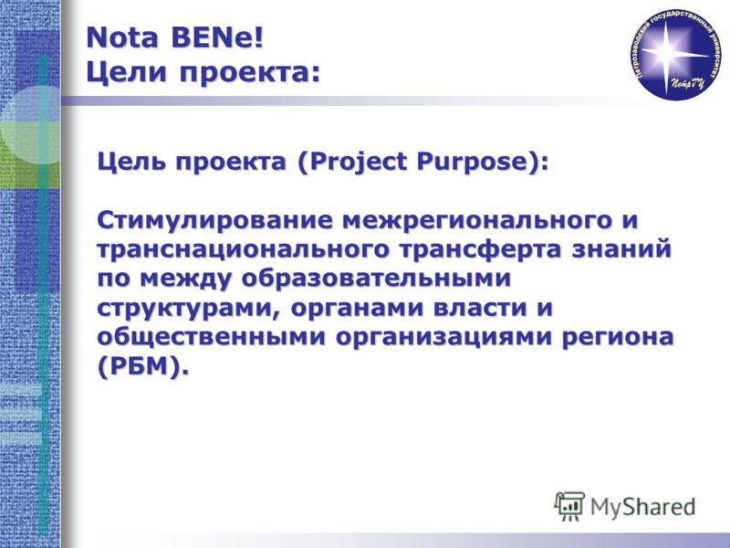 Цель проекта (Project Purpose): Стимулирование межрегионального и транснационального трансферта знаний по между образовательными структурами, органами власти и общественными организациями региона (РБМ). Nota BENe! Цели проекта: