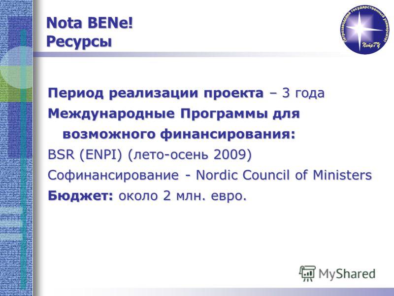 Период реализации проекта – 3 года Международные Программы для возможного финансирования: BSR (ENPI) (лето-осень 2009) Софинансирование - Nordic Council of Ministers Бюджет: около 2 млн. евро. Nota BENe! Ресурсы