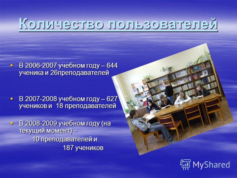 Количество пользователей В 2006-2007 учебном году – 644 ученика и 26преподавателей В 2006-2007 учебном году – 644 ученика и 26преподавателей В 2007-2008 учебном году – 627 учеников и 18 преподавателей В 2007-2008 учебном году – 627 учеников и 18 преп