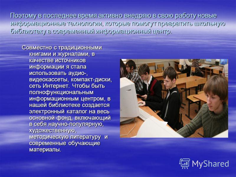 Поэтому в последнее время активно внедряю в свою работу новые информационные технологии, которые помогут превратить школьную библиотеку в современный информационный центр. Совместно с традиционными книгами и журналами, в качестве источников информаци