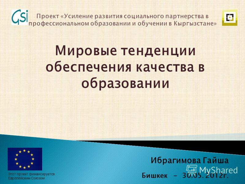 Ибрагимова Гайша Бишкек - 30.05. 2012г. Мировые тенденции обеспечения качества в образовании Этот проект финансируется Европейским Союзом
