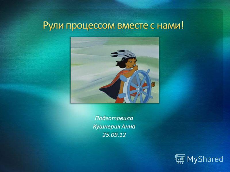 Подготовила Кушнерик Анна 25.09.12 Подготовила Кушнерик Анна 25.09.12