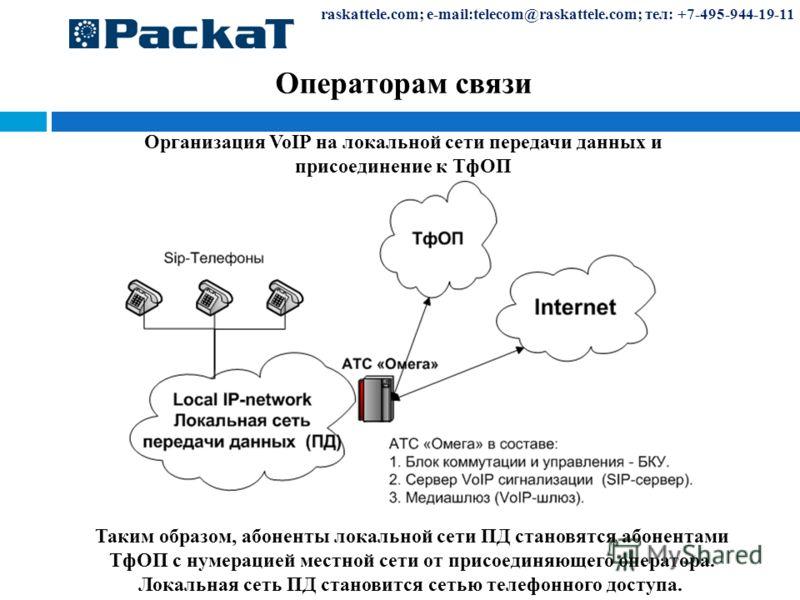 Операторам связи raskattele.com; e-mail:telecom@raskattele.com; тел: +7-495-944-19-11 Таким образом, абоненты локальной сети ПД становятся абонентами ТфОП с нумерацией местной сети от присоединяющего оператора. Локальная сеть ПД становится сетью теле