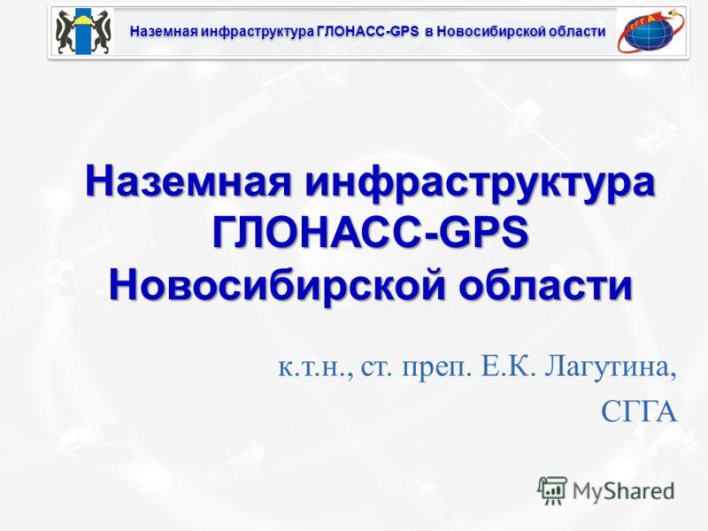 Наземная инфраструктура ГЛОНАСС-GPS в Новосибирской области Наземная инфраструктура ГЛОНАСС-GPS Новосибирской области к.т.н., ст. преп. Е.К. Лагутина, СГГА